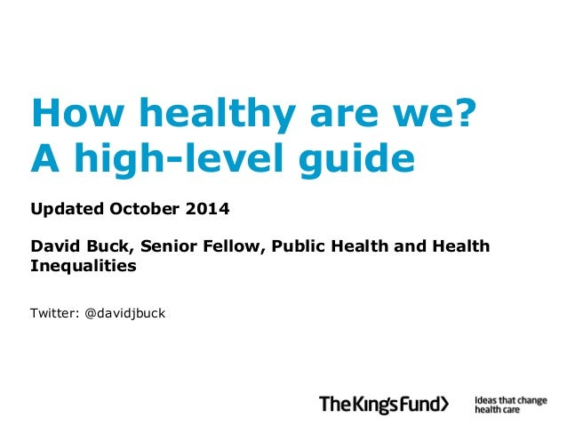 How healthy are we? A high-level guideUpdated October 2014David Buck, Senior Fellow, Public Health and Health Inequalities...