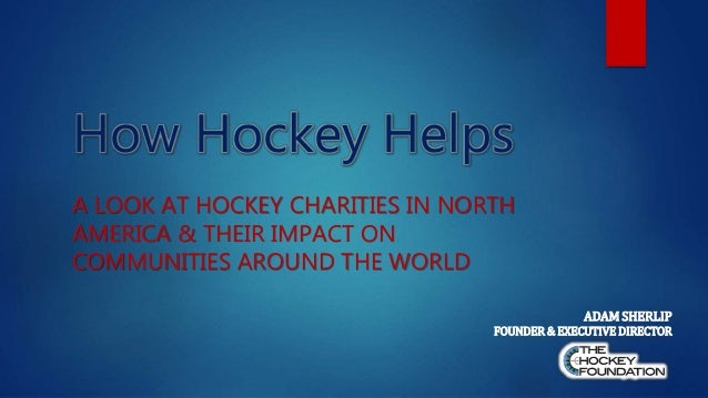 How Hockey Helps A LOOK AT HOCKEY CHARITIES IN NORTH AMERICA & THEIR IMPACT ON COMMUNITIES AROUND THE WORLD ADAM SHERLIP F...
