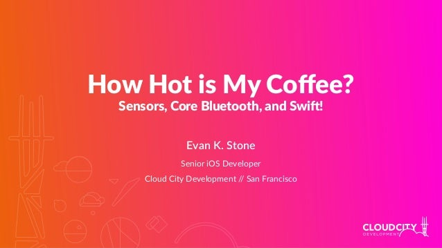 How Hot is My Coffee? Sensors, Core Bluetooth, and Swi8! Evan K. Stone Senior iOS Developer Cloud City Development // San F...