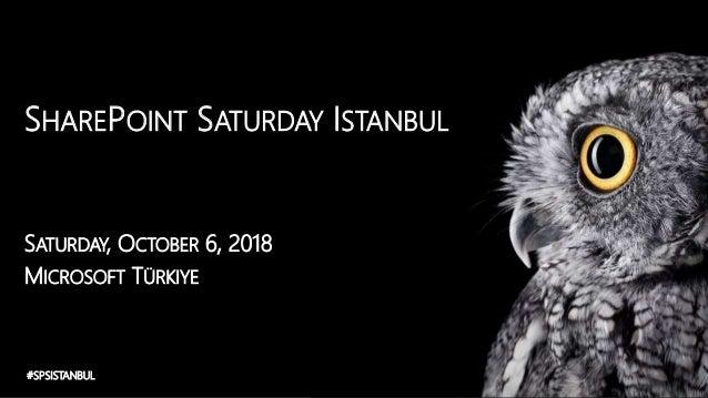 SHAREPOINT SATURDAY ISTANBUL SATURDAY, OCTOBER 6, 2018 MICROSOFT TÜRKIYE #SPSISTANBUL