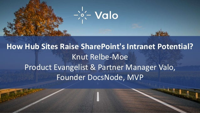 How Hub Sites Raise SharePoint's Intranet Potential? Knut Relbe-Moe Product Evangelist & Partner Manager Valo, Founder Doc...