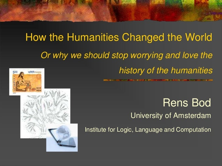 How the Humanities Changed the World  Or why we should stop worrying and love the                         history of the h...