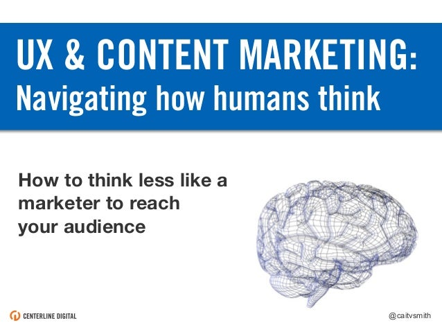 @caitvsmith UX & CONTENT MARKETING: Navigating how humans think How to think less like a marketer to reach your audience @...