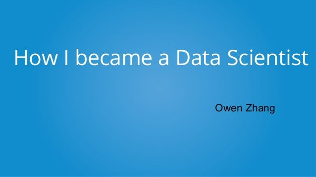 How I became a Data Scientist Owen Zhang