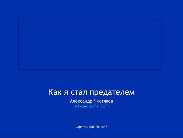Саратов, YouCon, 2016 Как я стал предателем Александр Чистяков alexclear@gmail.com