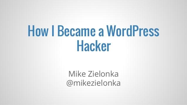 How I Became a WordPress Hacker Mike Zielonka @mikezielonka