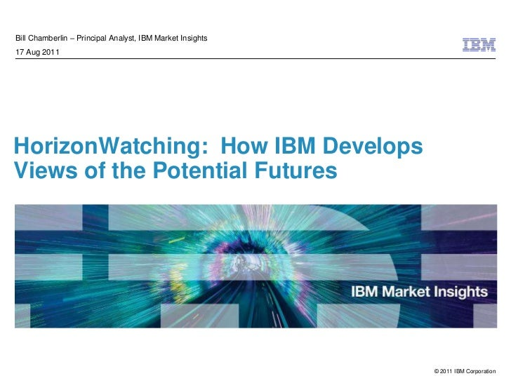 HorizonWatching:  How IBM Develops Views of the Potential Futures<br />Bill Chamberlin – Principal Analyst, IBM Market Ins...
