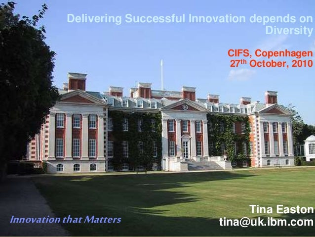 1 Delivering Successful Innovation depends on Diversity CIFS, Copenhagen 27th October, 2010 Tina Easton tina@uk.ibm.comInn...