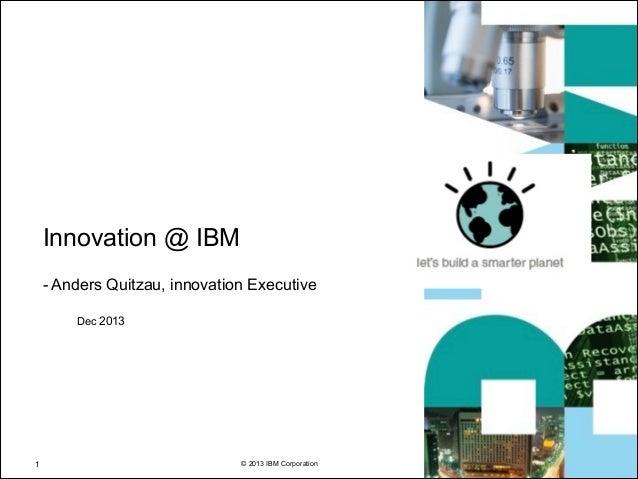 Innovation @ IBM !  - Anders Quitzau, innovation Executive Dec 2013  !1  © 2013 IBM Corporation