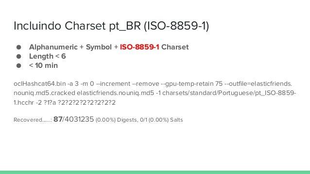 Incluindo Charset pt_BR (ISO-8859-1) ● Alphanumeric + Symbol + ISO-8859-1 Charset ● Length < 6 ● < 10 min oclHashcat64.bin...