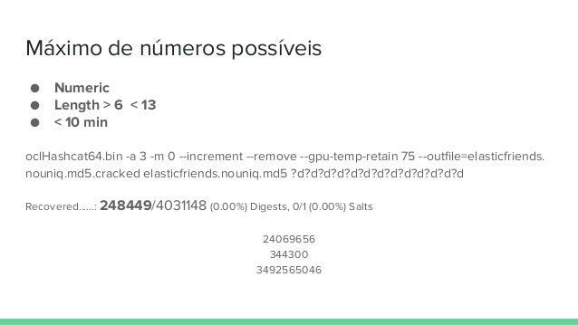 Máximo de números possíveis ● Numeric ● Length > 6 < 13 ● < 10 min oclHashcat64.bin -a 3 -m 0 --increment --remove --gpu-t...
