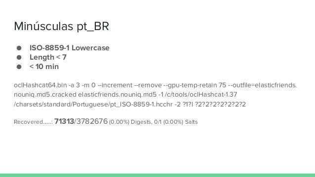 Minúsculas pt_BR ● ISO-8859-1 Lowercase ● Length < 7 ● < 10 min oclHashcat64.bin -a 3 -m 0 --increment --remove --gpu-temp...