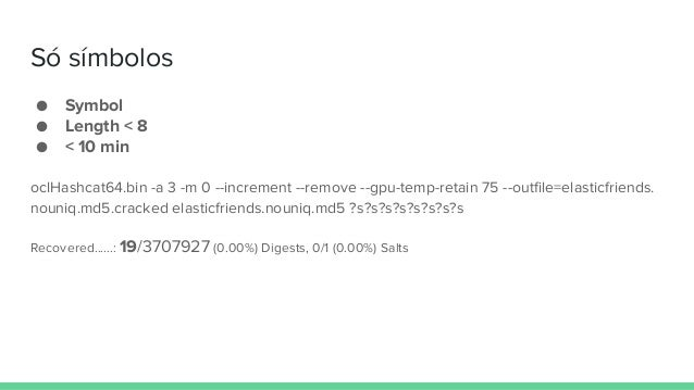 Só símbolos ● Symbol ● Length < 8 ● < 10 min oclHashcat64.bin -a 3 -m 0 --increment --remove --gpu-temp-retain 75 --outfil...