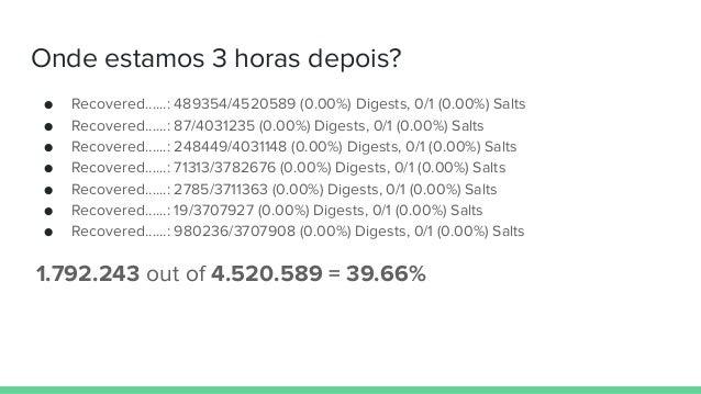 Onde estamos 3 horas depois? ● Recovered......: 489354/4520589 (0.00%) Digests, 0/1 (0.00%) Salts ● Recovered......: 87/40...