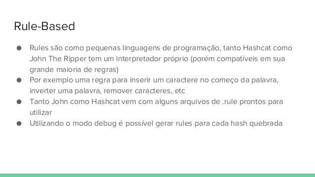 Rule-Based ● Rules são como pequenas linguagens de programação, tanto Hashcat como John The Ripper tem um interpretador pr...