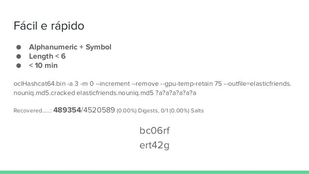 Fácil e rápido ● Alphanumeric + Symbol ● Length < 6 ● < 10 min oclHashcat64.bin -a 3 -m 0 --increment --remove --gpu-temp-...