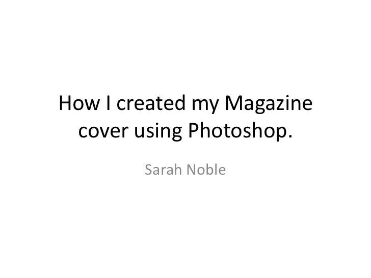 How I created my Magazine cover using Photoshop.        Sarah Noble