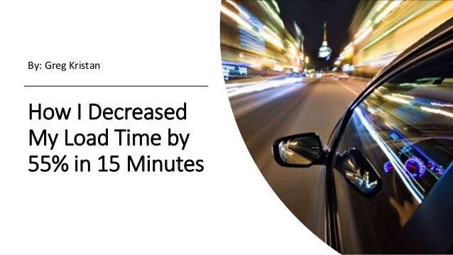 How I Decreased My Load Time by 55% in 15 Minutes By: Greg Kristan