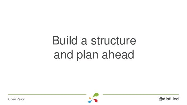 Build a structure and plan ahead @distilledCheri Percy