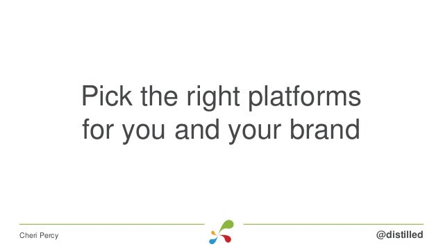 Pick the right platforms for you and your brand @distilledCheri Percy
