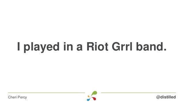 I played in a Riot Grrl band. @distilledCheri Percy