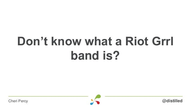 Don't know what a Riot Grrl band is? @distilledCheri Percy