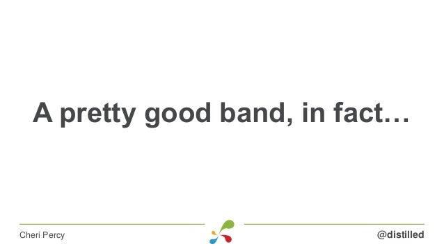 A pretty good band, in fact… @distilledCheri Percy