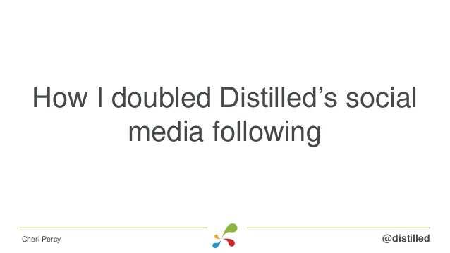 How I doubled Distilled's social media following @distilledCheri Percy