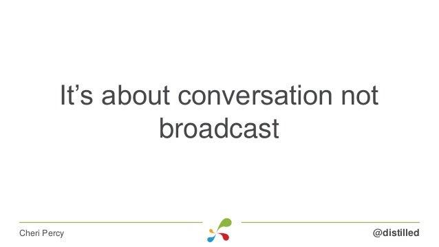 It's about conversation not broadcast @distilledCheri Percy