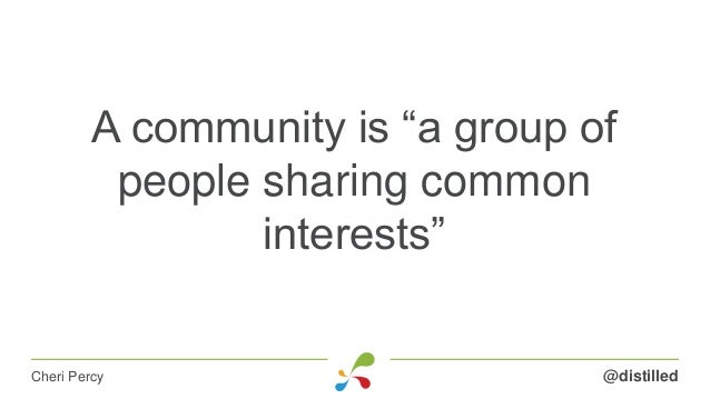 """A community is """"a group of people sharing common interests"""" @distilledCheri Percy"""