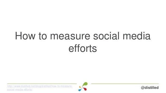 How to measure social media efforts @distilledhttp://www.distilled.net/blog/distilled/how-to-measure- social-media-efforts/