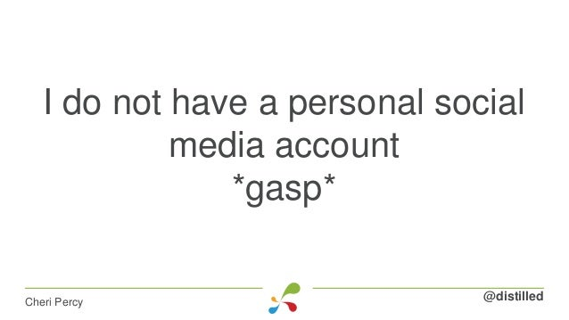I do not have a personal social media account *gasp* @distilledCheri Percy