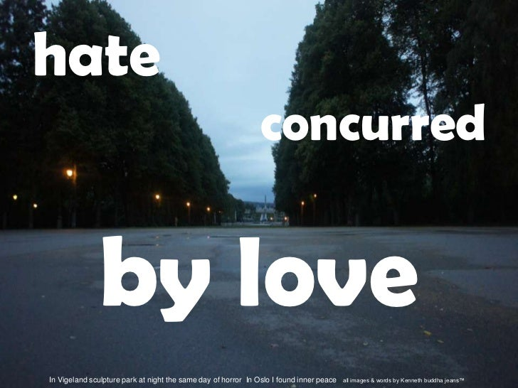 hate<br />concurred<br />by love<br />In Vigeland sculpture park at night the same day of horror  In Oslo I found inner pe...
