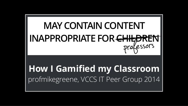 MAY CONTAIN CONTENT  INAPPROPRIATE FOR CHILDREN  professors  How I Gamified my Classroom  profmikegreene, VCCS IT Peer Gro...