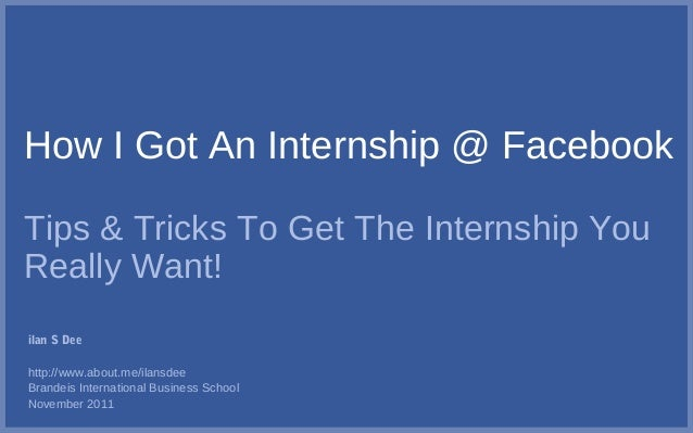 How I Got An Internship @ Facebook Tips & Tricks To Get The Internship You Really Want! ilan S Dee http://www.about.me/ila...