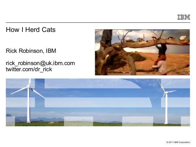 © 2011 IBM Corporation Rick Robinson, IBM rick_robinson@uk.ibm.com twitter.com/dr_rick How I Herd Cats