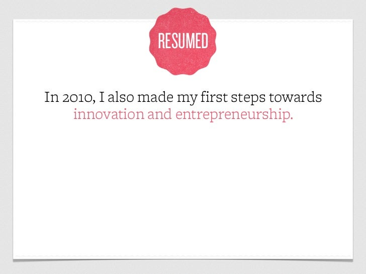 RESUMEDIn 2010, I also made my first steps towards    innovation and entrepreneurship.