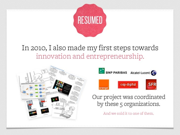 RESUMEDIn 2010, I also made my first steps towards    innovation and entrepreneurship.                      Our project wa...