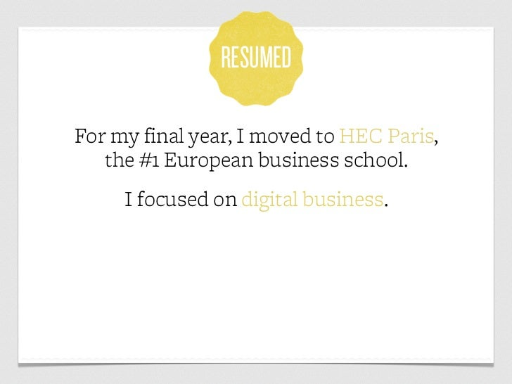 RESUMEDFor my final year, I moved to HEC Paris,   the #1 European business school.     I focused on digital business.