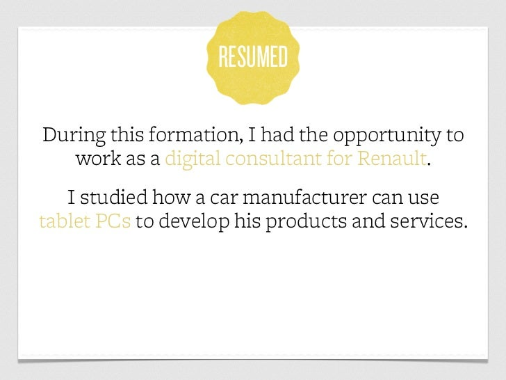 RESUMEDDuring this formation, I had the opportunity to   work as a digital consultant for Renault.   I studied how a car m...