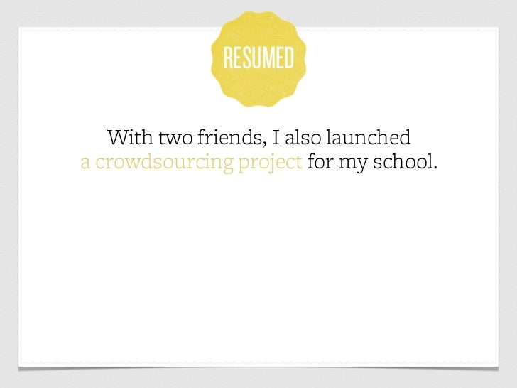 RESUMED   With two friends, I also launcheda crowdsourcing project for my school.