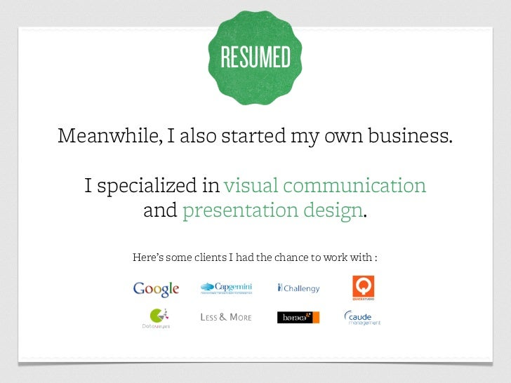 RESUMEDMeanwhile, I also started my own business.  I specialized in visual communication         and presentation design. ...
