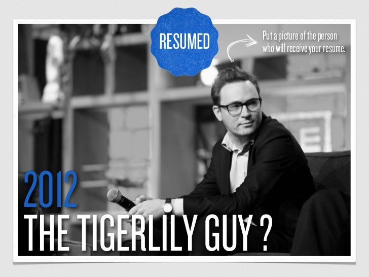 Put a picture of the person          RESUMED   who will receive your resume.2012THE TIGERLILY GUY ?