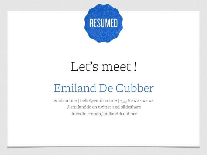 RESUMED        Let's meet !Emiland De Cubberemiland.me | hello@emiland.me | +33 6 xx xx xx xx      @emilanddc on twitter a...