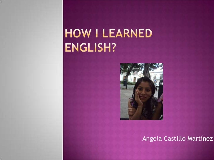 HOW I LEarNEdENGLISH?<br />Angela Castillo Martínez<br />