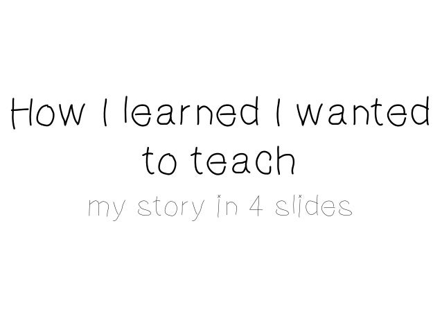 How I learned I wanted        to teach    my story in 4 slides
