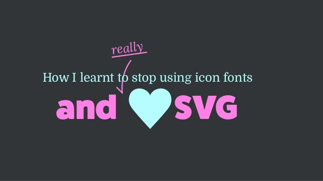 really and SVG How I learnt to stop using icon fonts