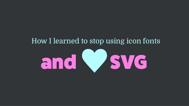 and SVG How I learned to stop using icon fonts