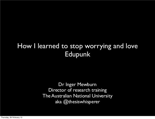 How I learned to stop worrying and love                                 Edupunk                                  Dr Inger ...