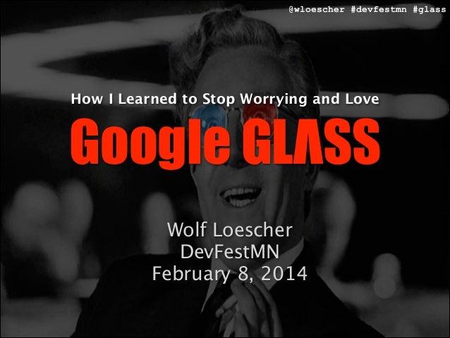 @wloescher #devfestmn #glass How I Learned to Stop Worrying and Love Google GLΛSS Wolf Loescher  DevFestMN  February 8, 20...